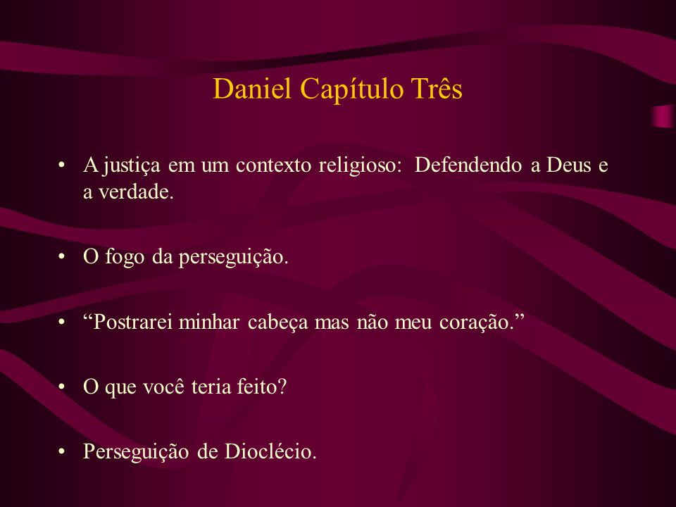 """Daniel Capítulo Três A justiça em um contexto religioso: Defendendo a Deus e a verdade. O fogo da perseguição. """"Postrarei minhar cabeça mas não meu co"""