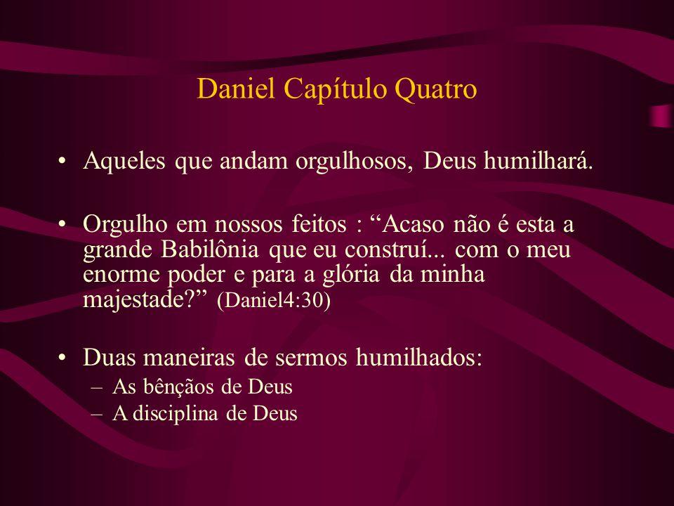 """Daniel Capítulo Quatro Aqueles que andam orgulhosos, Deus humilhará. Orgulho em nossos feitos : """"Acaso não é esta a grande Babilônia que eu construí.."""