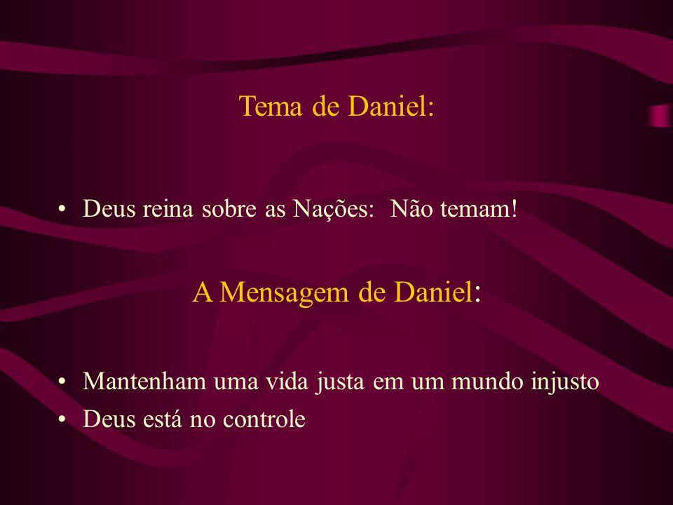 Tema de Daniel: Deus reina sobre as Nações: Não temam! A Mensagem de Daniel : Mantenham uma vida justa em um mundo injusto Deus está no controle