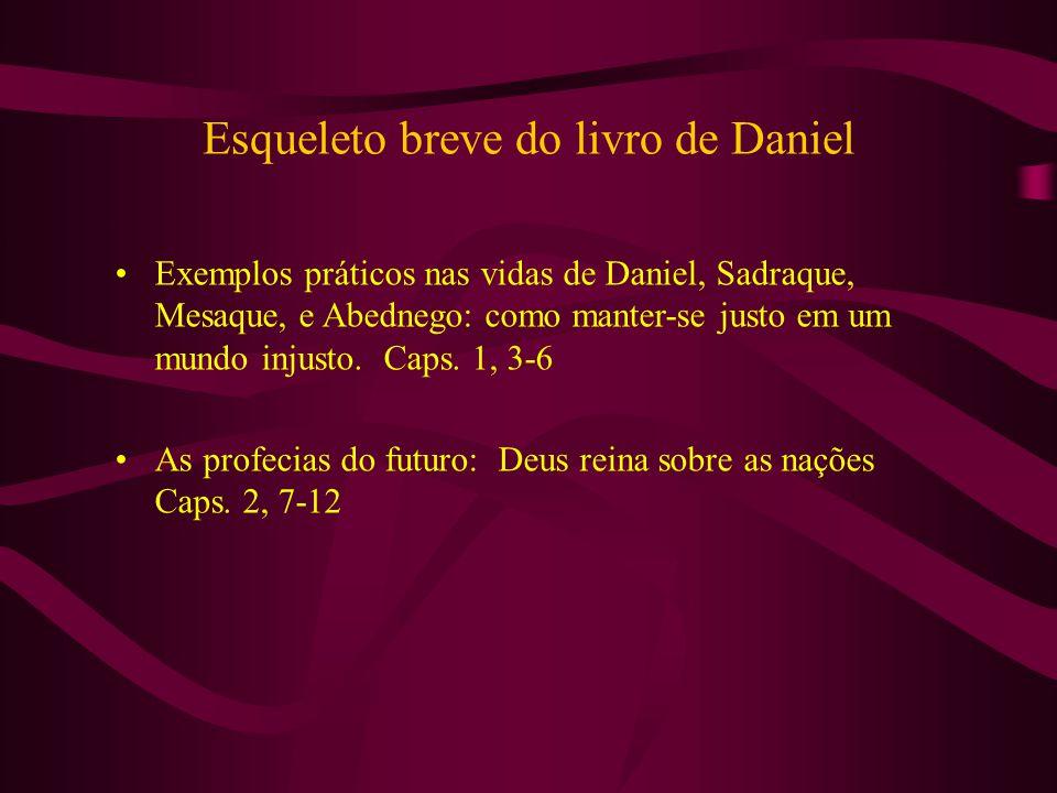 Esqueleto breve do livro de Daniel Exemplos práticos nas vidas de Daniel, Sadraque, Mesaque, e Abednego: como manter-se justo em um mundo injusto. Cap