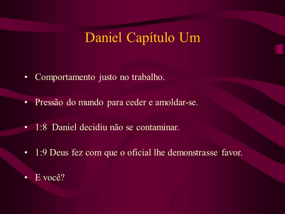 Daniel Capítulo Um Comportamento justo no trabalho. Pressão do mundo para ceder e amoldar-se. 1:8 Daniel decidiu não se contaminar. 1:9 Deus fez com q
