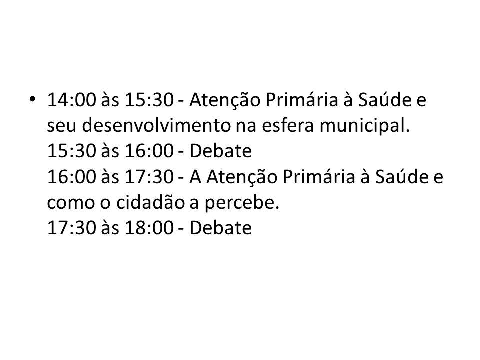 14:00 às 15:30 - Atenção Primária à Saúde e seu desenvolvimento na esfera municipal. 15:30 às 16:00 - Debate 16:00 às 17:30 - A Atenção Primária à Saú