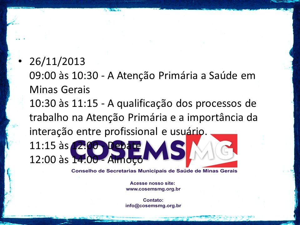 26/11/2013 09:00 às 10:30 - A Atenção Primária a Saúde em Minas Gerais 10:30 às 11:15 - A qualificação dos processos de trabalho na Atenção Primária e a importância da interação entre profissional e usuário.