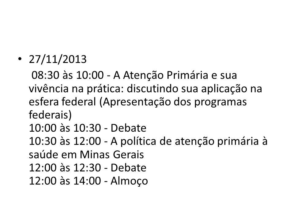 27/11/2013 08:30 às 10:00 - A Atenção Primária e sua vivência na prática: discutindo sua aplicação na esfera federal (Apresentação dos programas federais) 10:00 às 10:30 - Debate 10:30 às 12:00 - A política de atenção primária à saúde em Minas Gerais 12:00 às 12:30 - Debate 12:00 às 14:00 - Almoço