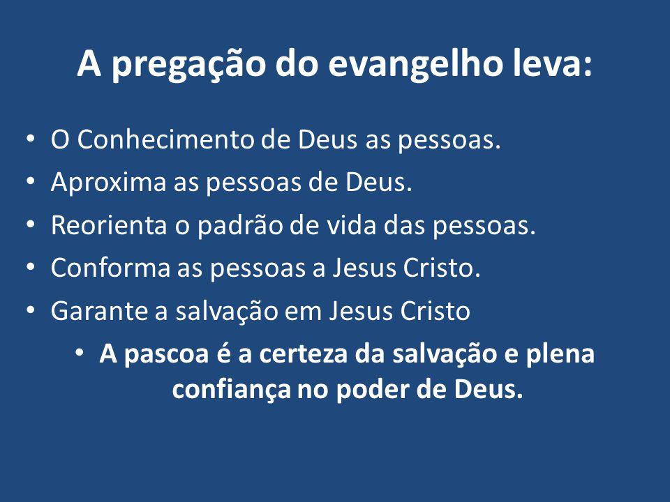 A pregação do evangelho leva: O Conhecimento de Deus as pessoas. Aproxima as pessoas de Deus. Reorienta o padrão de vida das pessoas. Conforma as pess