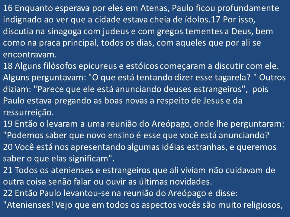 16 Enquanto esperava por eles em Atenas, Paulo ficou profundamente indignado ao ver que a cidade estava cheia de ídolos.17 Por isso, discutia na sinag