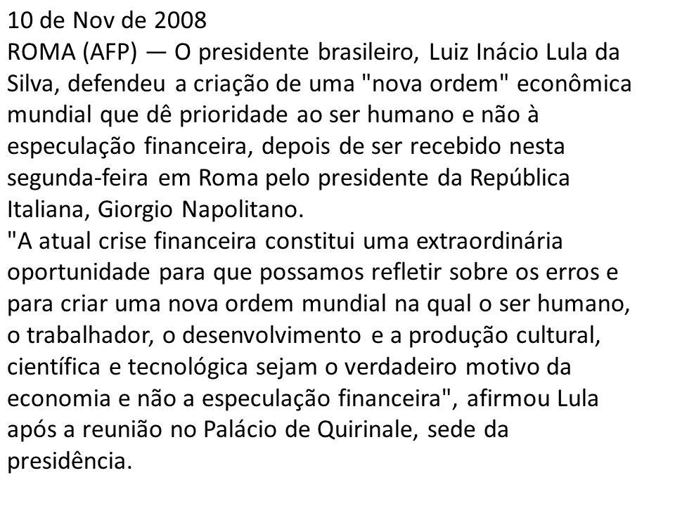 10 de Nov de 2008 ROMA (AFP) — O presidente brasileiro, Luiz Inácio Lula da Silva, defendeu a criação de uma nova ordem econômica mundial que dê prioridade ao ser humano e não à especulação financeira, depois de ser recebido nesta segunda-feira em Roma pelo presidente da República Italiana, Giorgio Napolitano.