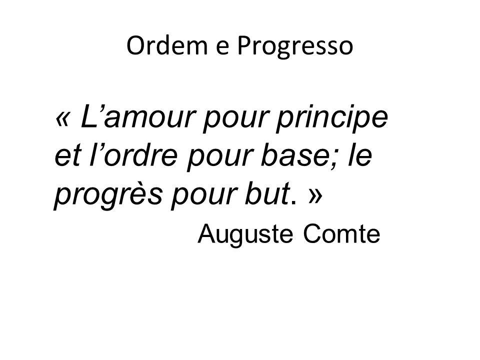 Ordem e Progresso « L'amour pour principe et l'ordre pour base; le progrès pour but.