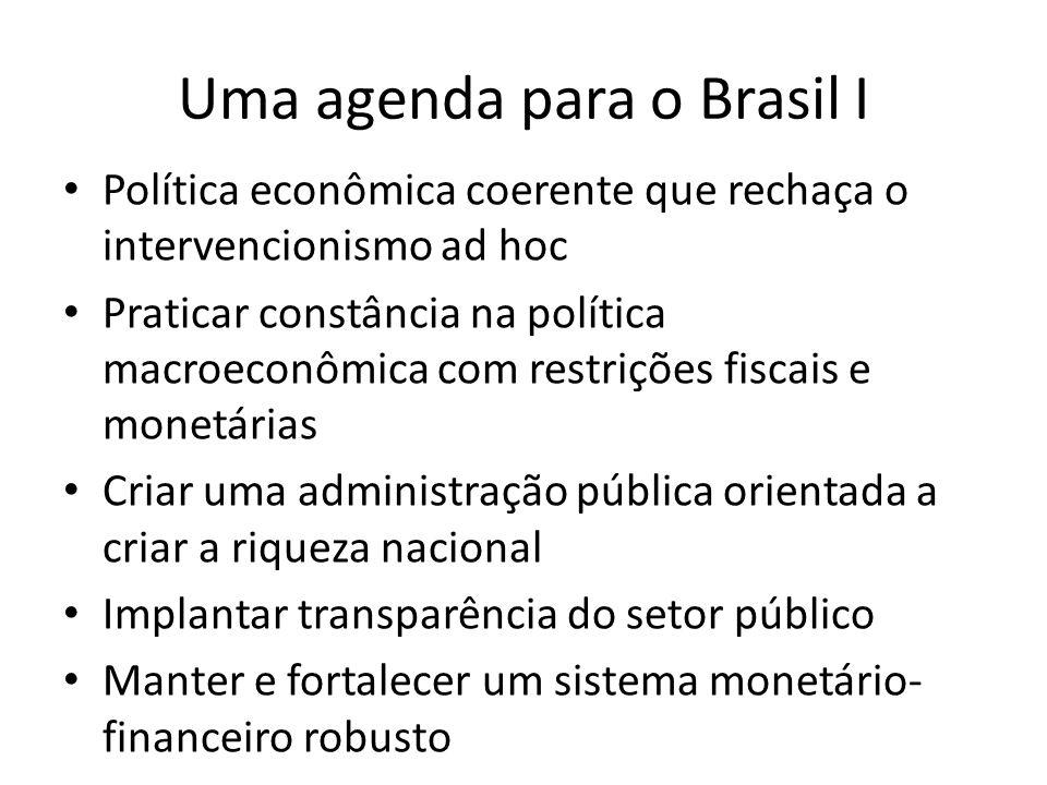 Uma agenda para o Brasil I Política econômica coerente que rechaça o intervencionismo ad hoc Praticar constância na política macroeconômica com restrições fiscais e monetárias Criar uma administração pública orientada a criar a riqueza nacional Implantar transparência do setor público Manter e fortalecer um sistema monetário- financeiro robusto
