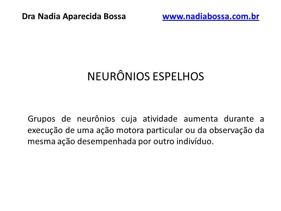 NEURÔNIOS ESPELHOS Grupos de neurônios cuja atividade aumenta durante a execução de uma ação motora particular ou da observação da mesma ação desempenhada por outro indivíduo.