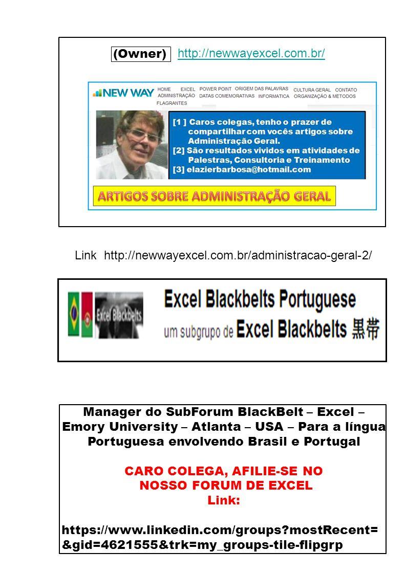 Página 05 (Owner) http://newwayexcel.com.br/ http://www.linkedin.com/profile/view id=133175519&goback=%2Enmp_*1_*1_*1_*1_*1_*1_*1_*1_*1_*1&trk=spm_pic Manager do SubForum BlackBelt – Excel – Emory University – Atlanta – USA – Para a língua Portuguesa envolvendo Brasil e Portugal CARO COLEGA, AFILIE-SE NO NOSSO FORUM DE EXCEL Link: https://www.linkedin.com/groups mostRecent= &gid=4621555&trk=my_groups-tile-flipgrp Link http://newwayexcel.com.br/administracao-geral-2/