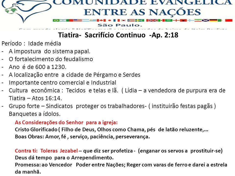 Tiatira- Sacrifício Continuo -Ap. 2:18 Período : Idade média -A impostura do sistema papal. -O fortalecimento do feudalismo -Ano é de 600 a 1230. -A l