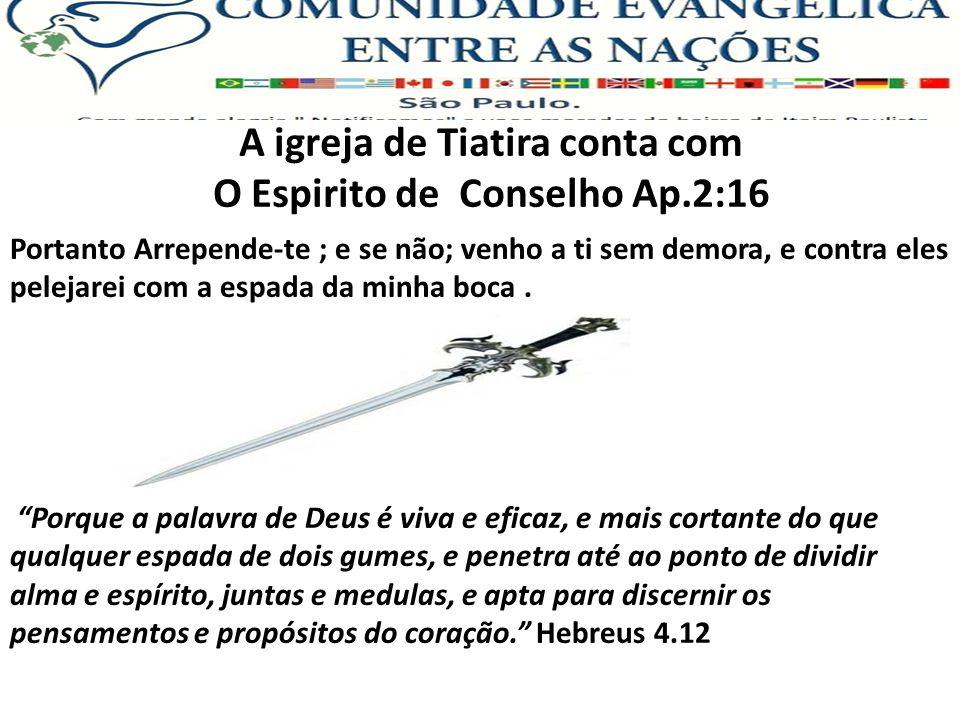 A igreja de Tiatira conta com O Espirito de Conselho Ap.2:16 Portanto Arrepende-te ; e se não; venho a ti sem demora, e contra eles pelejarei com a es