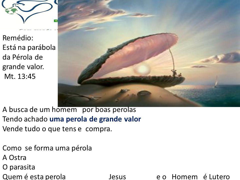 Remédio: Está na parábola da Pérola de grande valor. Mt. 13:45 A busca de um homem por boas perolas Tendo achado uma perola de grande valor Vende tudo