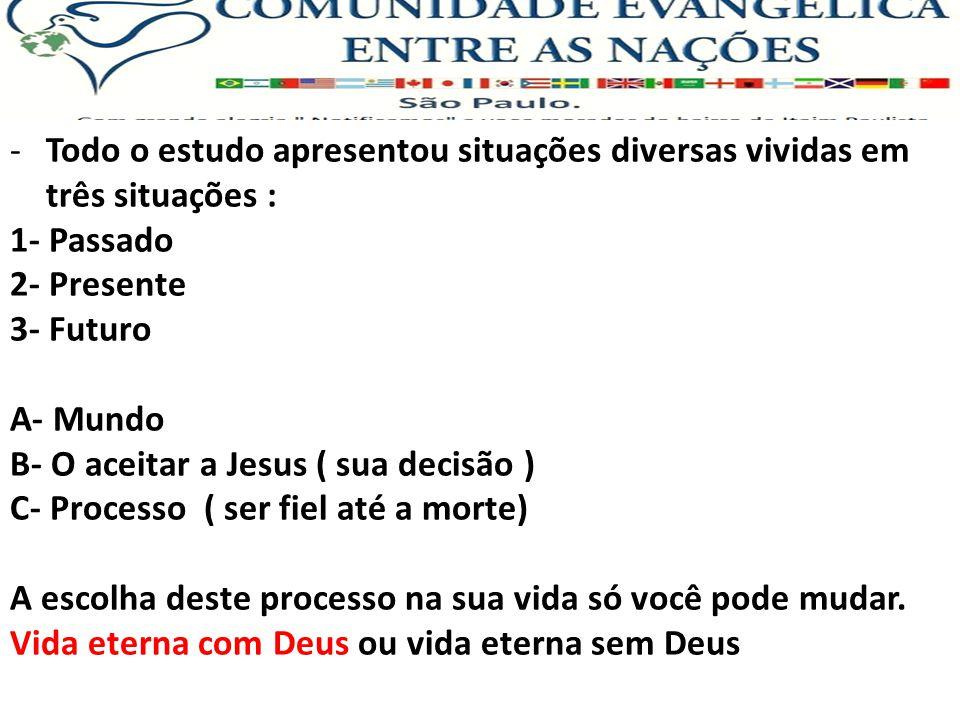 -Todo o estudo apresentou situações diversas vividas em três situações : 1- Passado 2- Presente 3- Futuro A- Mundo B- O aceitar a Jesus ( sua decisão