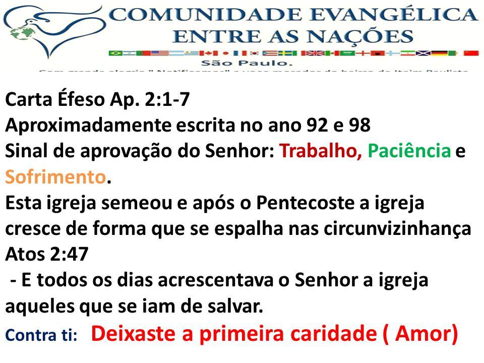 Carta Éfeso Ap. 2:1-7 Aproximadamente escrita no ano 92 e 98 Sinal de aprovação do Senhor: Trabalho, Paciência e Sofrimento. Esta igreja semeou e após