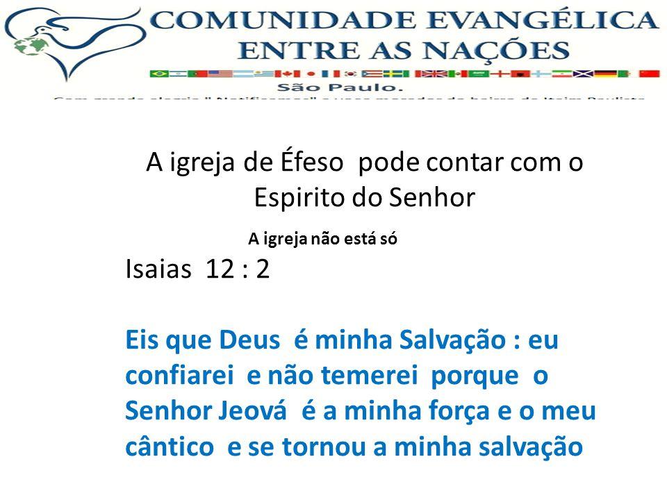 A igreja de Éfeso pode contar com o Espirito do Senhor Isaias 12 : 2 Eis que Deus é minha Salvação : eu confiarei e não temerei porque o Senhor Jeová é a minha força e o meu cântico e se tornou a minha salvação A igreja não está só