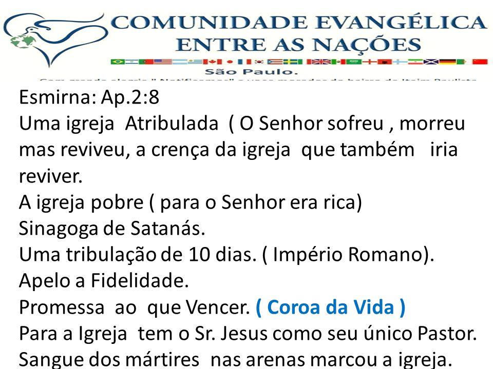 Esmirna: Ap.2:8 Uma igreja Atribulada ( O Senhor sofreu, morreu mas reviveu, a crença da igreja que também iria reviver. A igreja pobre ( para o Senho