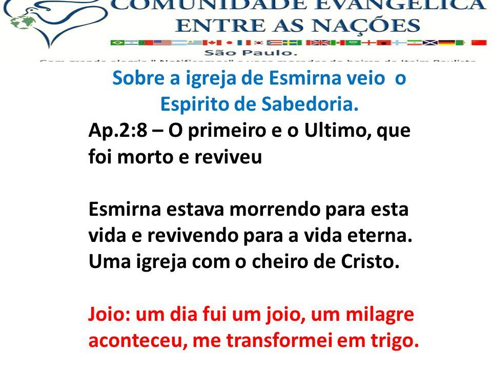 Sobre a igreja de Esmirna veio o Espirito de Sabedoria. Ap.2:8 – O primeiro e o Ultimo, que foi morto e reviveu Esmirna estava morrendo para esta vida