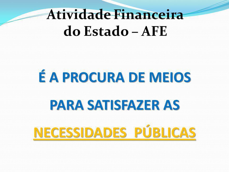 É A PROCURA DE MEIOS PARA SATISFAZER AS NECESSIDADES PÚBLICAS Atividade Financeira do Estado – AFE