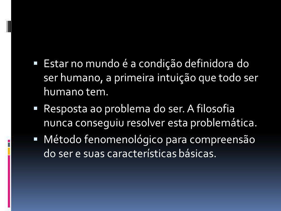  Estar no mundo é a condição definidora do ser humano, a primeira intuição que todo ser humano tem.  Resposta ao problema do ser. A filosofia nunca