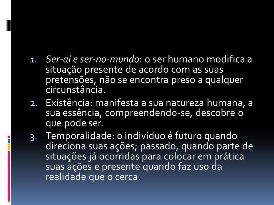 1. Ser-aí e ser-no-mundo: o ser humano modifica a situação presente de acordo com as suas pretensões, não se encontra preso a qualquer circunstância.