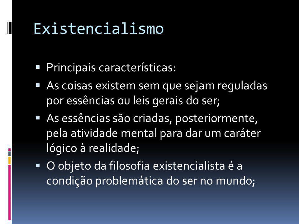 Existencialismo  Principais características:  As coisas existem sem que sejam reguladas por essências ou leis gerais do ser;  As essências são cria