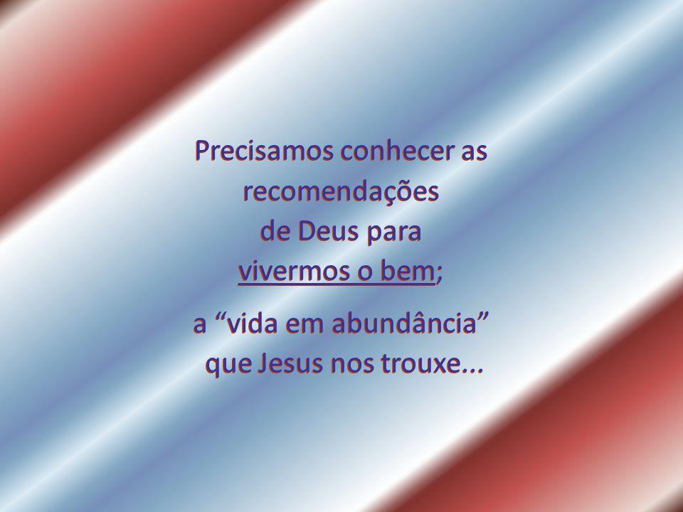 Precisamos conhecer as recomendações de Deus para vivermos o bem; a vida em abundância que Jesus nos trouxe...