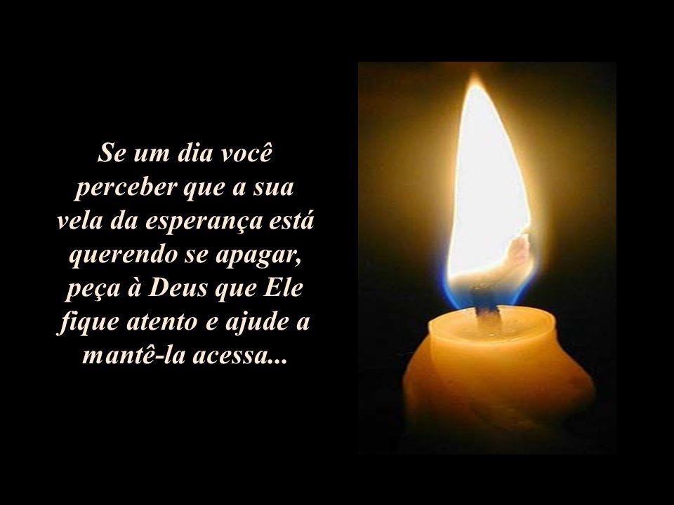 Se um dia você perceber que a sua vela da esperança está querendo se apagar, peça à Deus que Ele fique atento e ajude a mantê-la acessa...