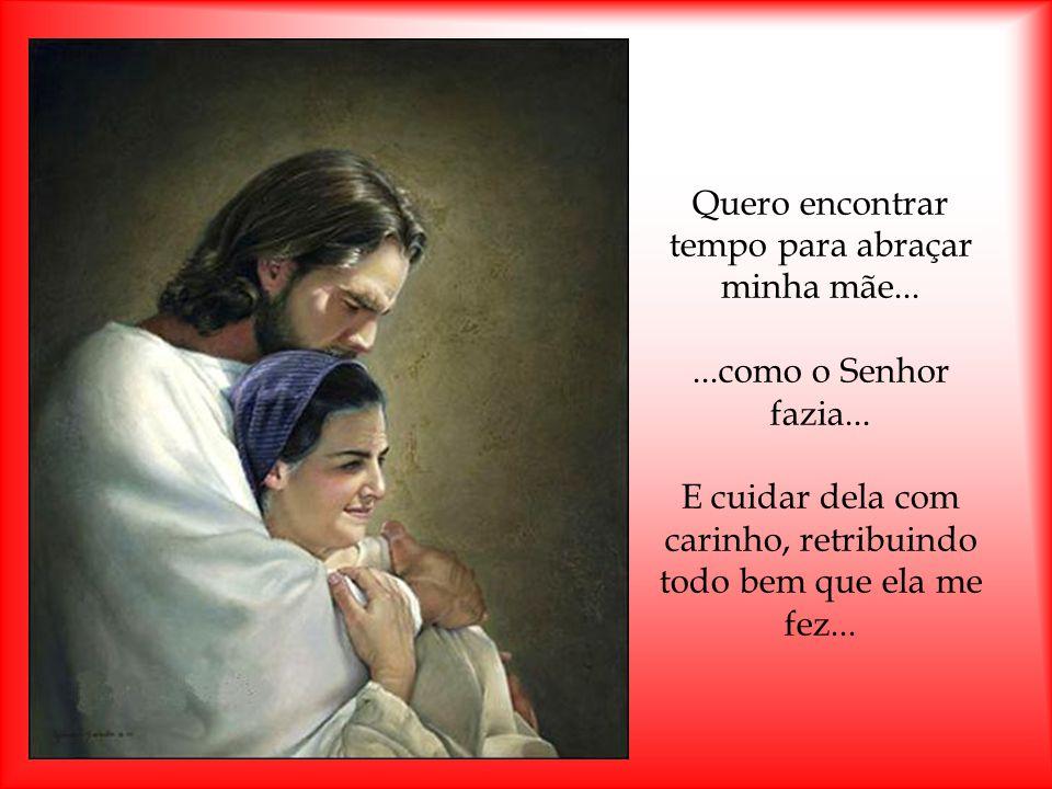 Quero encontrar tempo para abraçar minha mãe......como o Senhor fazia...