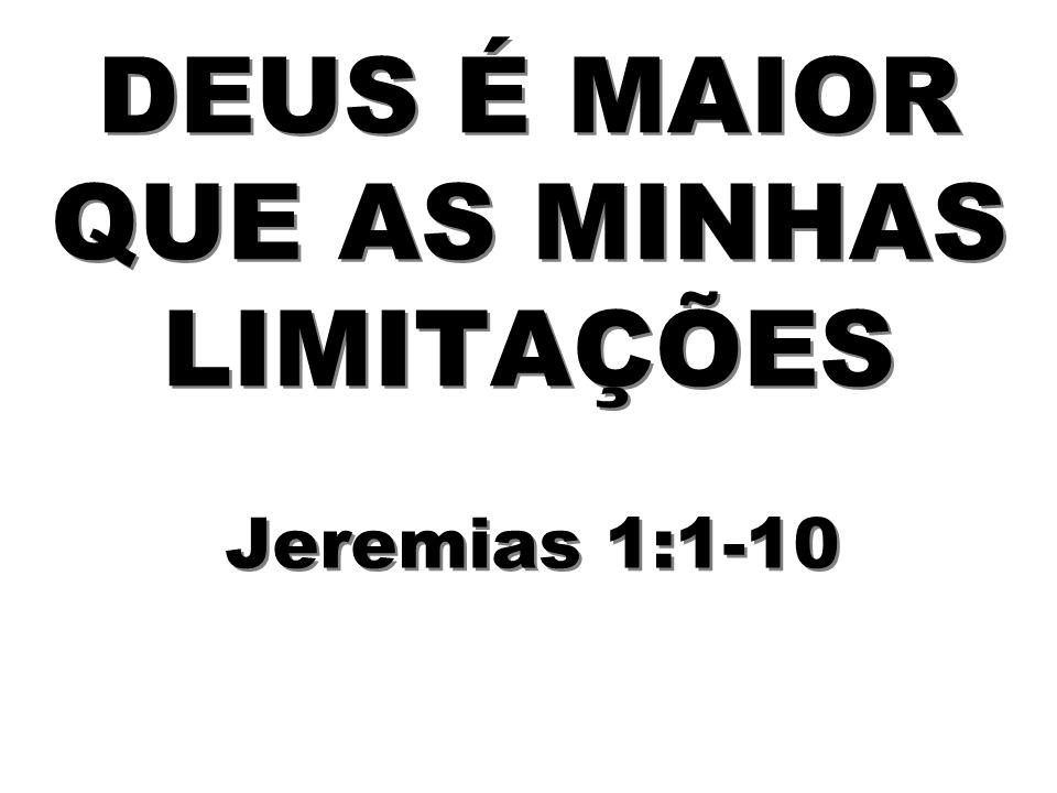 DEUS É MAIOR QUE AS MINHAS LIMITAÇÕES Jeremias 1:1-10