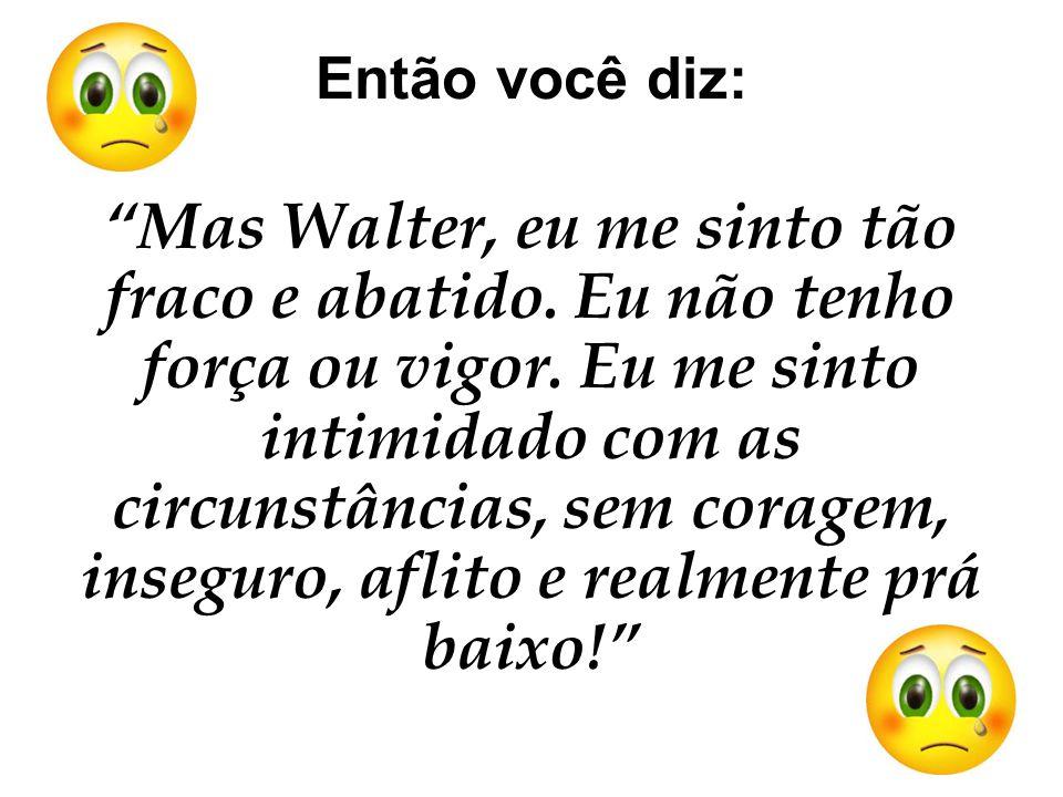 Então você diz: Mas Walter, eu me sinto tão fraco e abatido.