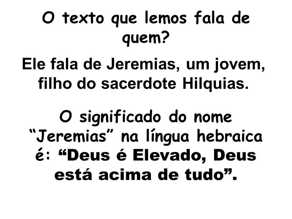 O texto que lemos fala de quem.Ele fala de Jeremias, um jovem, filho do sacerdote Hilquias.