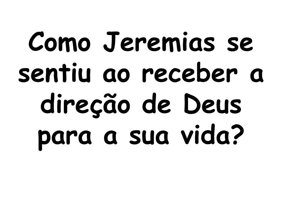 Como Jeremias se sentiu ao receber a direção de Deus para a sua vida?