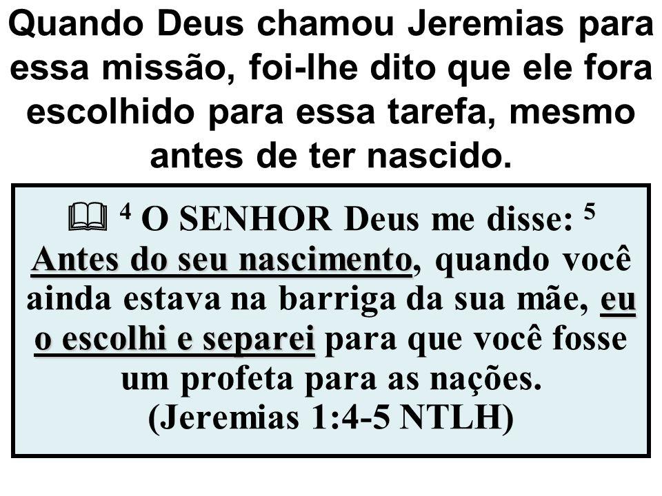 Quando Deus chamou Jeremias para essa missão, foi-lhe dito que ele fora escolhido para essa tarefa, mesmo antes de ter nascido.