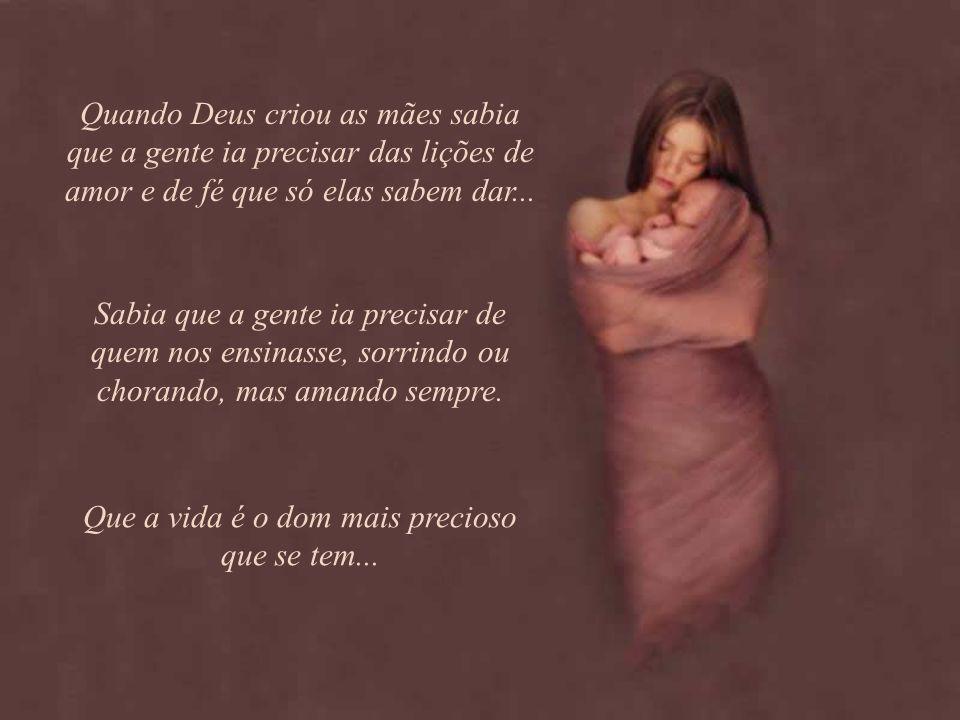 Quando Deus criou as mães sabia que a gente ia precisar das lições de amor e de fé que só elas sabem dar...