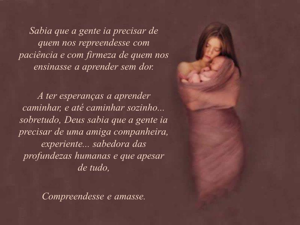 Quando Deus criou as mães sabia que a gente ia precisar das lições de amor e de fé que só elas sabem dar... Sabia que a gente ia precisar de quem nos