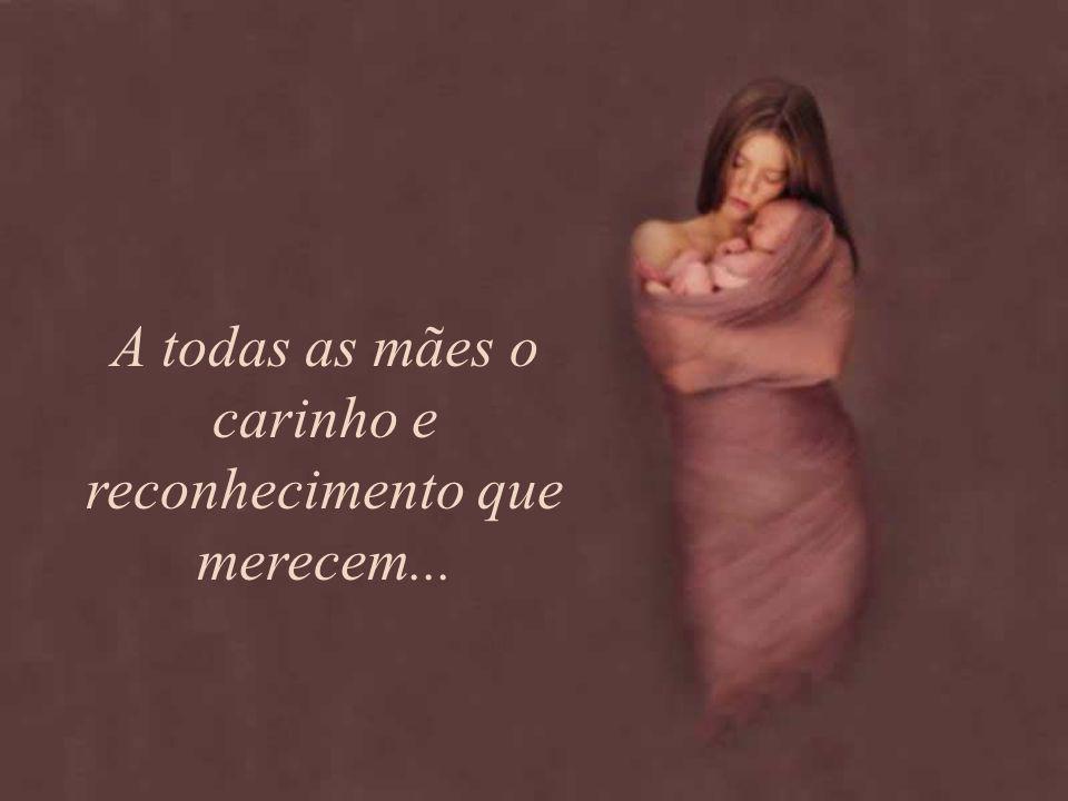 A todas as mães o carinho e reconhecimento que merecem...