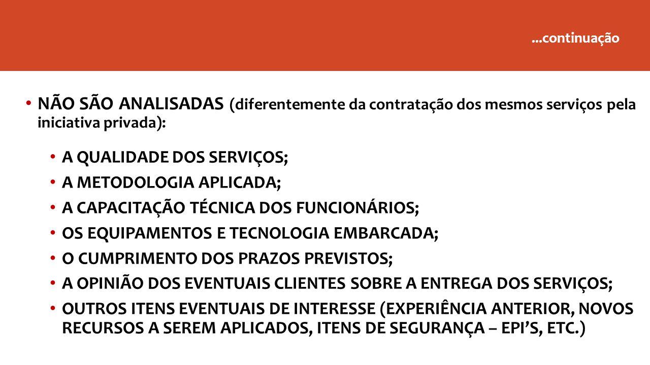 NÃO SÃO ANALISADAS (diferentemente da contratação dos mesmos serviços pela iniciativa privada): A QUALIDADE DOS SERVIÇOS; A METODOLOGIA APLICADA; A CAPACITAÇÃO TÉCNICA DOS FUNCIONÁRIOS; OS EQUIPAMENTOS E TECNOLOGIA EMBARCADA; O CUMPRIMENTO DOS PRAZOS PREVISTOS; A OPINIÃO DOS EVENTUAIS CLIENTES SOBRE A ENTREGA DOS SERVIÇOS; OUTROS ITENS EVENTUAIS DE INTERESSE (EXPERIÊNCIA ANTERIOR, NOVOS RECURSOS A SEREM APLICADOS, ITENS DE SEGURANÇA – EPI'S, ETC.)...continuação