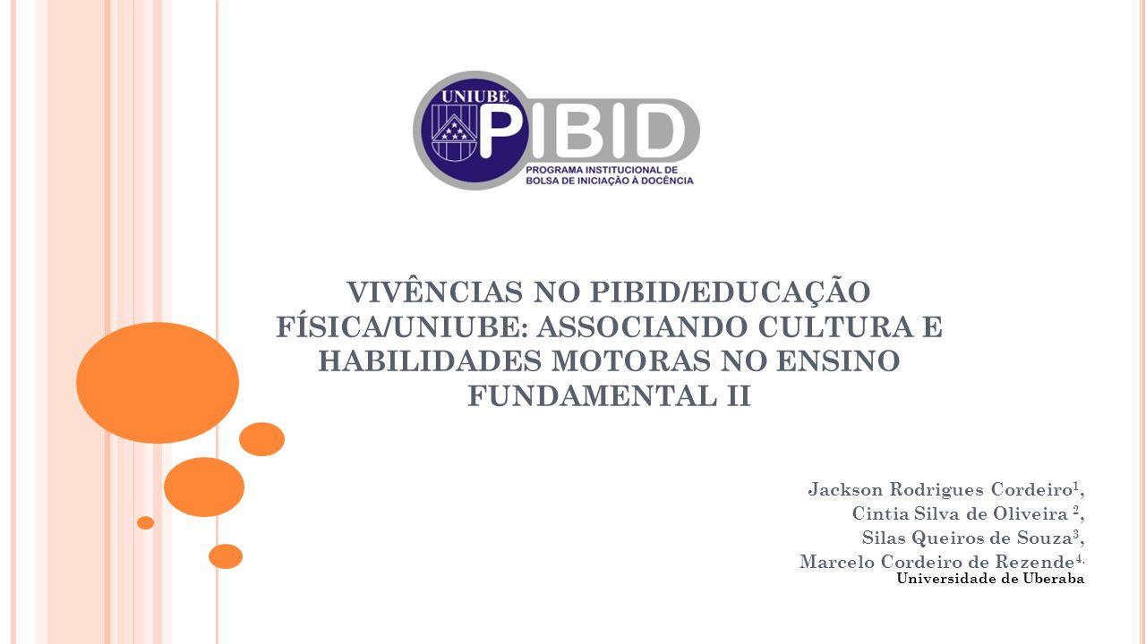 VIVÊNCIAS NO PIBID/EDUCAÇÃO FÍSICA/UNIUBE: ASSOCIANDO CULTURA E HABILIDADES MOTORAS NO ENSINO FUNDAMENTAL II Jackson Rodrigues Cordeiro 1, Cintia Silva de Oliveira 2, Silas Queiros de Souza 3, Marcelo Cordeiro de Rezende 4.