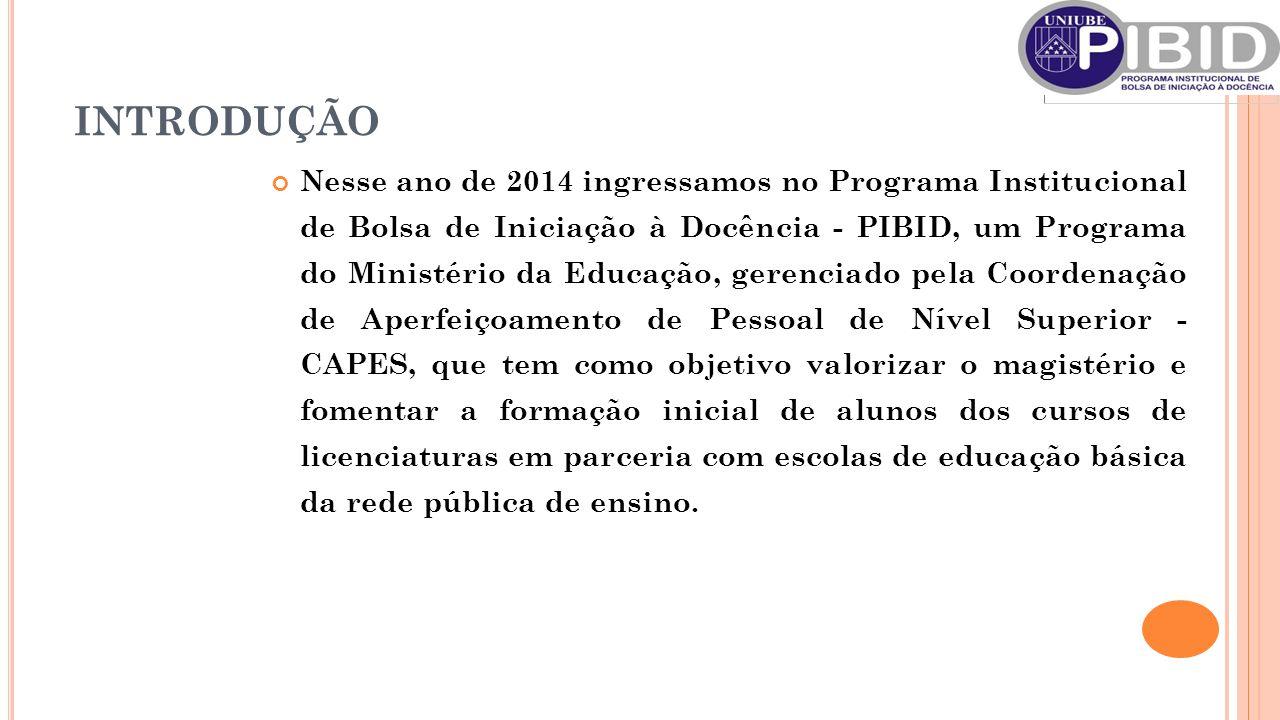 INTRODUÇÃO Nesse ano de 2014 ingressamos no Programa Institucional de Bolsa de Iniciação à Docência - PIBID, um Programa do Ministério da Educação, ge