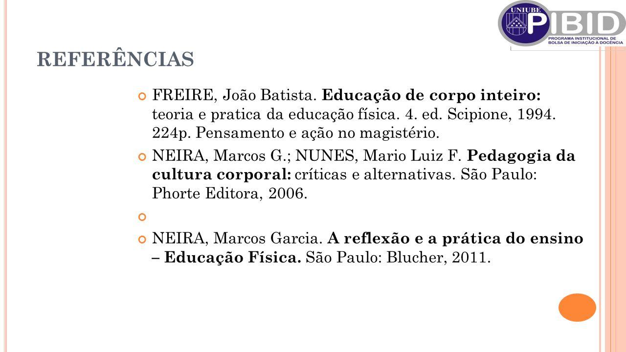 REFERÊNCIAS FREIRE, João Batista. Educação de corpo inteiro: teoria e pratica da educação física.