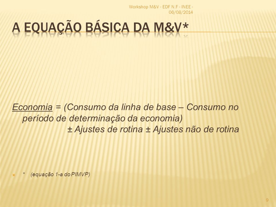 Economia = (Consumo da linha de base – Consumo no período de determinação da economia) ± Ajustes de rotina ± Ajustes não de rotina  * (equação 1-a do PIMVP) Workshop M&V - EDF N.F - INEE - 06/08/2014 9