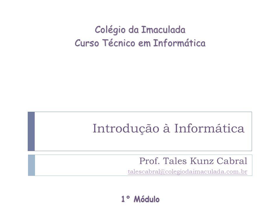 Introdução à Informática Prof. Tales Kunz Cabral talescabral@colegiodaimaculada.com.br Colégio da Imaculada Curso Técnico em Informática 1° Módulo