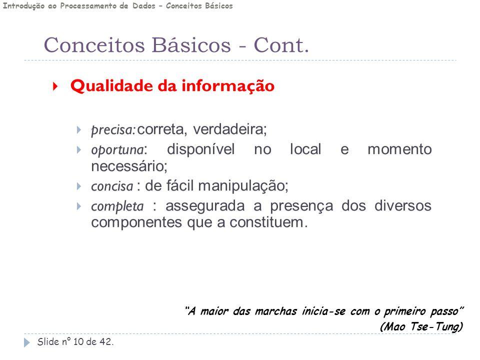 Conceitos Básicos - Cont. Slide n° 10 de 42.  Qualidade da informação  precisa: correta, verdadeira;  oportuna : disponível no local e momento nece