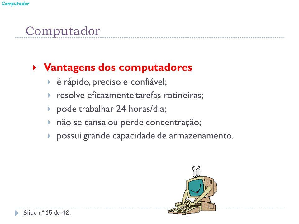 Slide n° 15 de 42.  Vantagens dos computadores  é rápido, preciso e confiável;  resolve eficazmente tarefas rotineiras;  pode trabalhar 24 horas/d