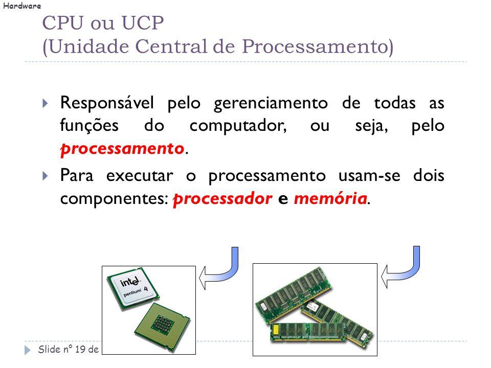 CPU ou UCP (Unidade Central de Processamento) Slide n° 19 de 42.  Responsável pelo gerenciamento de todas as funções do computador, ou seja, pelo pro