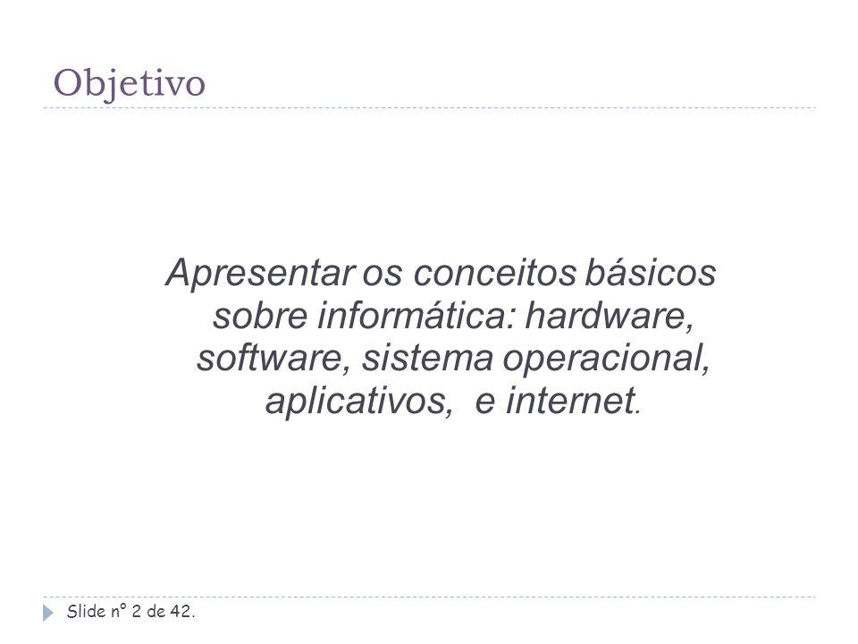Objetivo Slide n° 2 de 42. Apresentar os conceitos básicos sobre informática: hardware, software, sistema operacional, aplicativos, e internet.