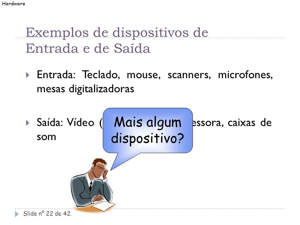 Exemplos de dispositivos de Entrada e de Saída Slide n° 22 de 42.  Entrada: Teclado, mouse, scanners, microfones, mesas digitalizadoras  Saída: Víde