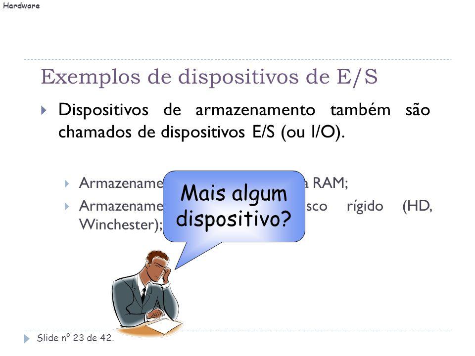 Exemplos de dispositivos de E/S Slide n° 23 de 42.  Dispositivos de armazenamento também são chamados de dispositivos E/S (ou I/O).  Armazenamento p